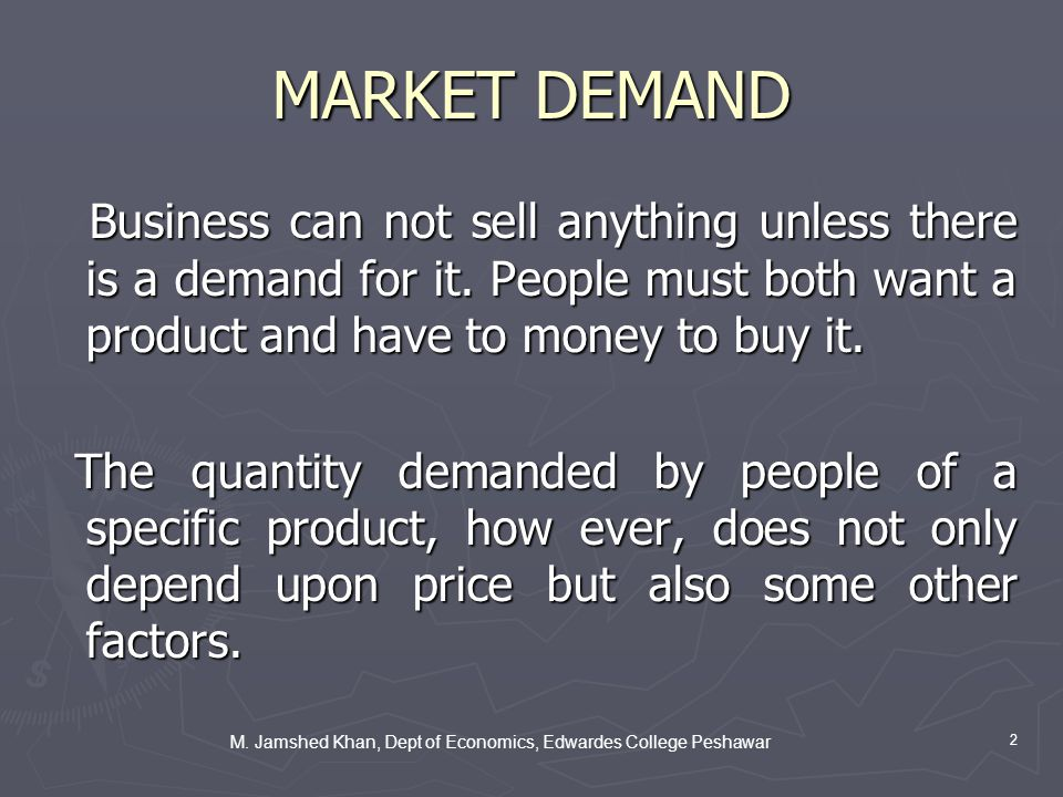 2 MARKET DEMAND Business can not sell anything unless there is a demand for it.