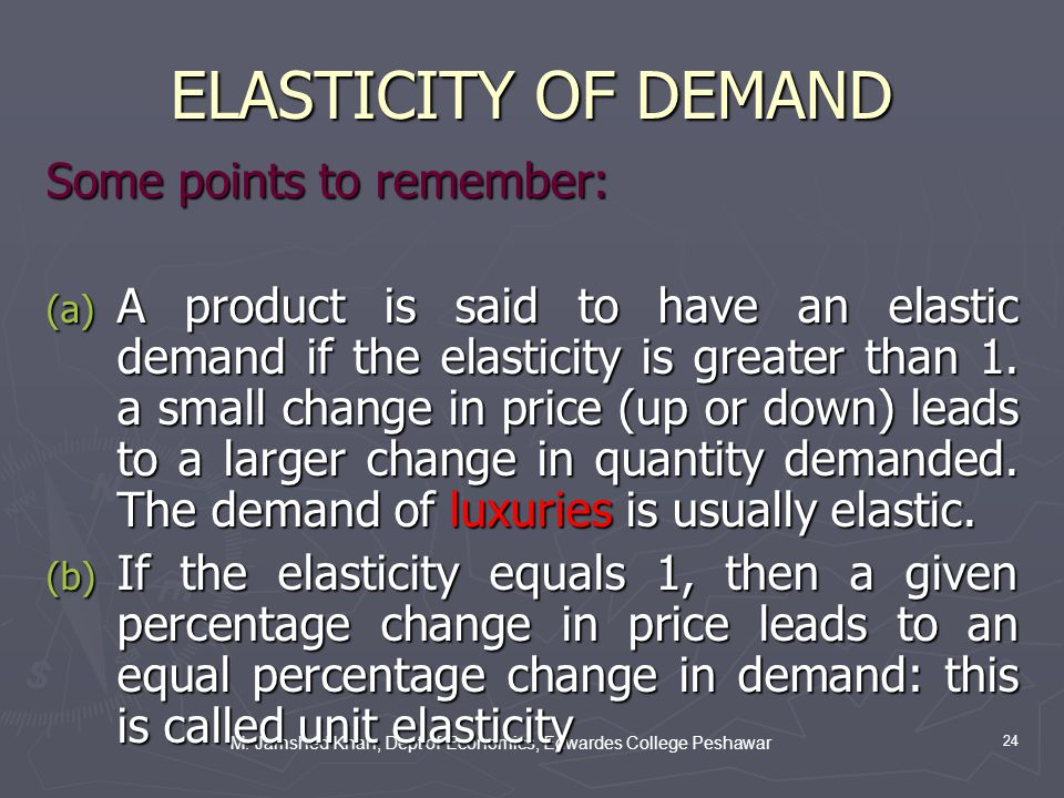 M. Jamshed Khan, Dept of Economics, Edwardes College Peshawar 24 ELASTICITY OF DEMAND Some points to remember: (a) A product is said to have an elasti