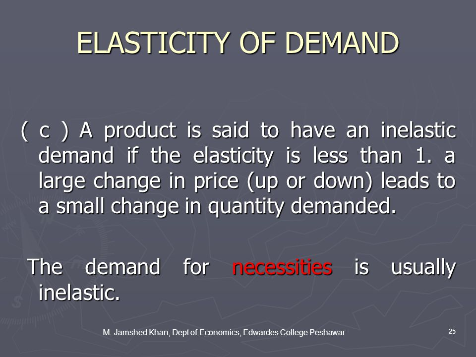 M. Jamshed Khan, Dept of Economics, Edwardes College Peshawar 25 ELASTICITY OF DEMAND ( c ) A product is said to have an inelastic demand if the elast