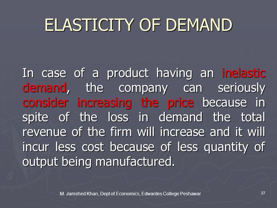 M. Jamshed Khan, Dept of Economics, Edwardes College Peshawar 27 ELASTICITY OF DEMAND In case of a product having an inelastic demand, the company can