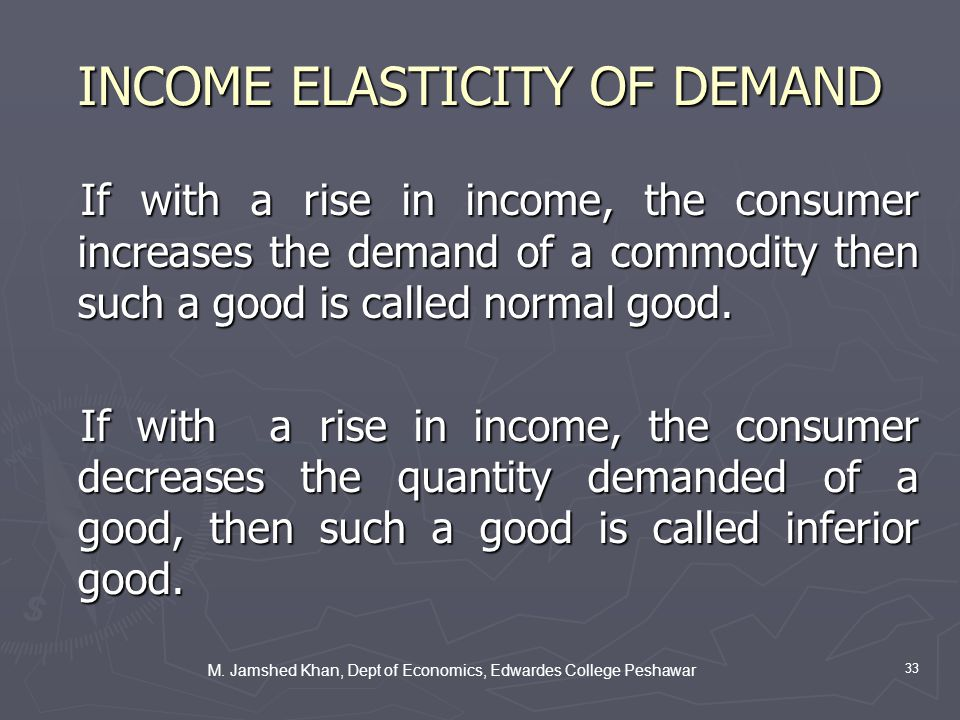 M. Jamshed Khan, Dept of Economics, Edwardes College Peshawar 33 INCOME ELASTICITY OF DEMAND If with a rise in income, the consumer increases the dema