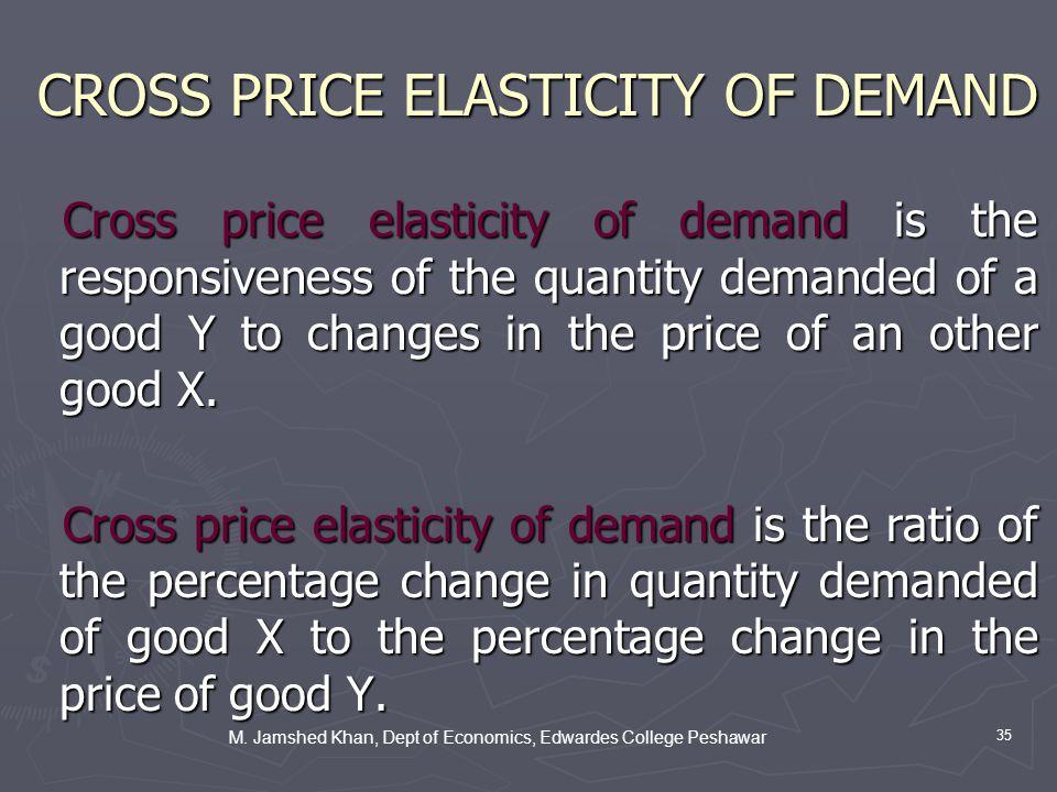 M. Jamshed Khan, Dept of Economics, Edwardes College Peshawar 35 CROSS PRICE ELASTICITY OF DEMAND Cross price elasticity of demand is the responsivene