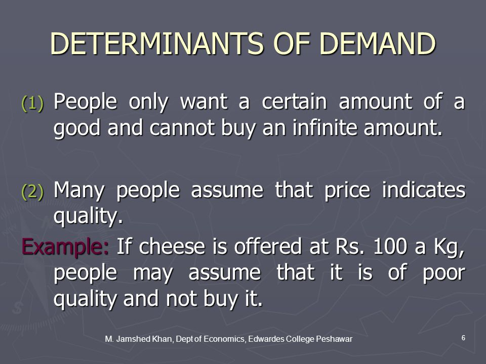 M. Jamshed Khan, Dept of Economics, Edwardes College Peshawar 6 DETERMINANTS OF DEMAND (1) People only want a certain amount of a good and cannot buy