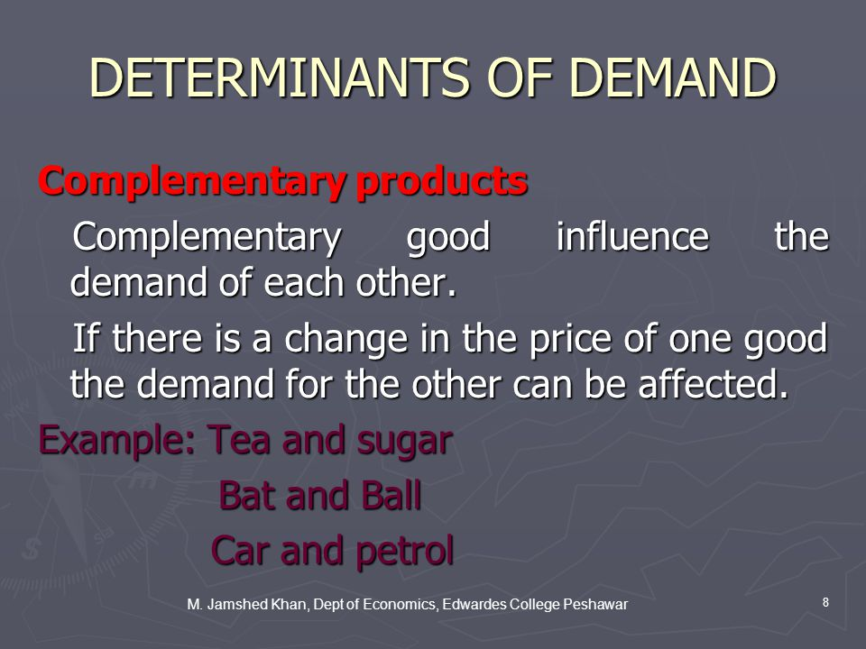 M. Jamshed Khan, Dept of Economics, Edwardes College Peshawar 8 DETERMINANTS OF DEMAND Complementary products Complementary good influence the demand