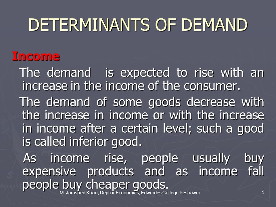 M. Jamshed Khan, Dept of Economics, Edwardes College Peshawar 9 DETERMINANTS OF DEMAND Income The demand is expected to rise with an increase in the i