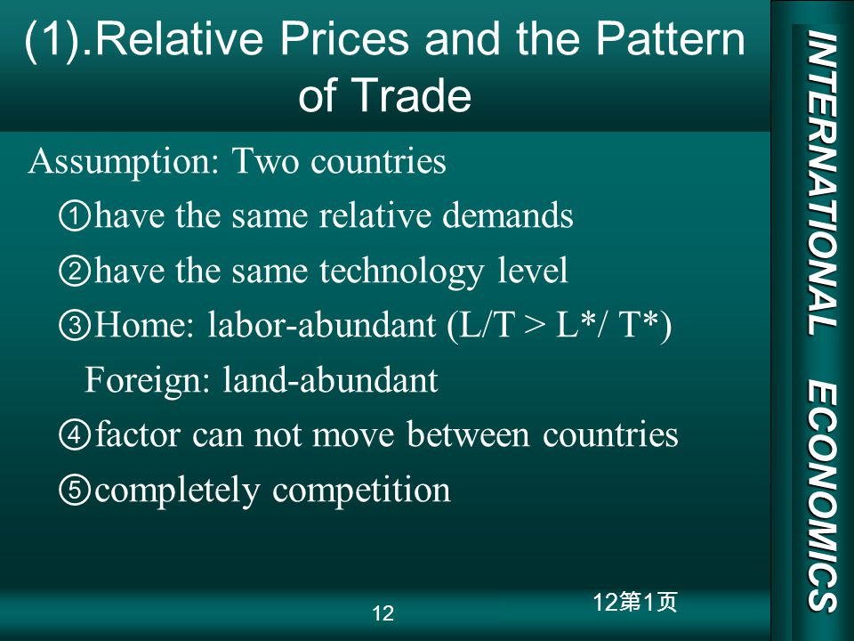 INTERNATIONAL ECONOMICS 03/01/20 COPY RIGHT 12 1 (1).Relative Prices and the Pattern of Trade Assumption: Two countries have the same relative demands have the same technology level Home: labor-abundant (L/T > L*/ T*) Foreign: land-abundant factor can not move between countries completely competition 12