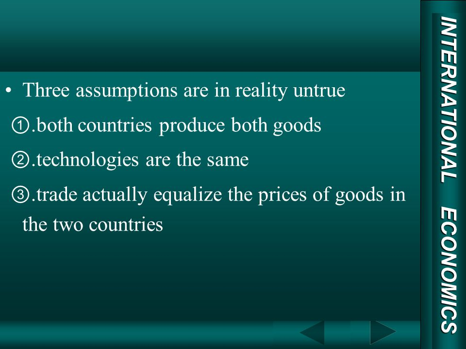INTERNATIONAL ECONOMICS 03/01/20 COPY RIGHT Three assumptions are in reality untrue.both countries produce both goods.technologies are the same.trade actually equalize the prices of goods in the two countries