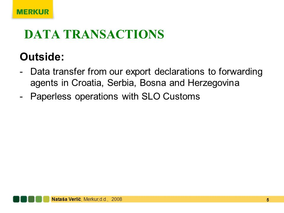 Nataša Verlič, Merkur,d.d., 2008 5 DATA TRANSACTIONS Outside: -Data transfer from our export declarations to forwarding agents in Croatia, Serbia, Bosna and Herzegovina -Paperless operations with SLO Customs