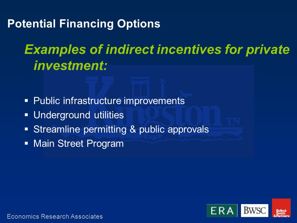 Potential Financing Options Examples of indirect incentives for private investment: Public infrastructure improvements Underground utilities Streamline permitting & public approvals Main Street Program Economics Research Associates