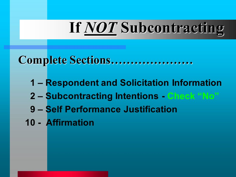 If NOT Subcontracting 1 – Respondent and Solicitation Information 2 – Subcontracting Intentions - Check No 9 – Self Performance Justification 10 - Affirmation Complete Sections…………………