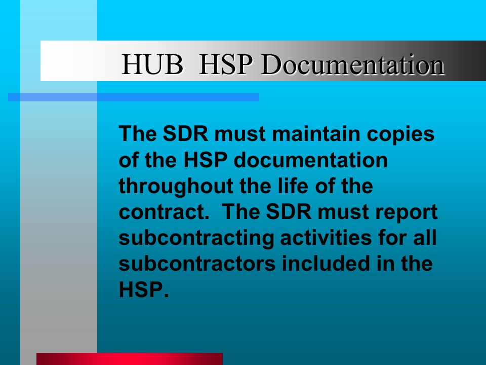 HUB HSP Documentation The SDR must maintain copies of the HSP documentation throughout the life of the contract. The SDR must report subcontracting ac