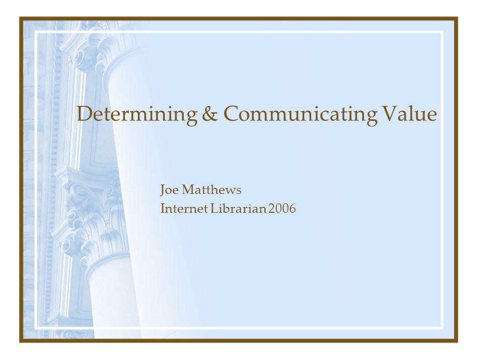 Determining & Communicating Value Joe Matthews Internet Librarian 2006