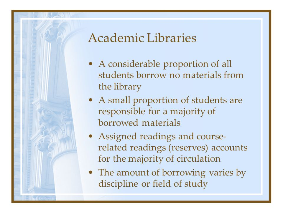 Academic Libraries The studies do not control for student abilities and typically rely on a single measure of use and success Studies that rely on self-evaluation of success may not be an accurate assessment of library skills The correlation between library use and academic achievement is weak at best (and, in most cases, not statistically significant).
