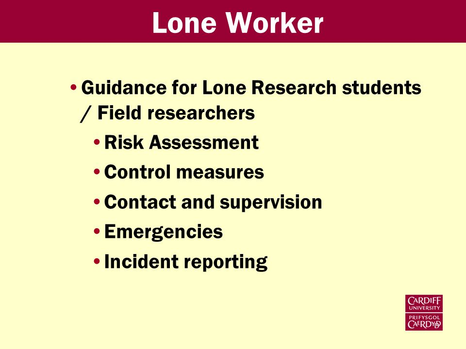 Lone Worker Guidance for Lone Research students / Field researchers Risk Assessment Control measures Contact and supervision Emergencies Incident reporting
