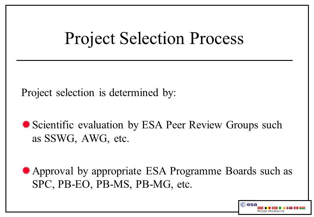 Project Selection Process Project selection is determined by: Scientific evaluation by ESA Peer Review Groups such as SSWG, AWG, etc.