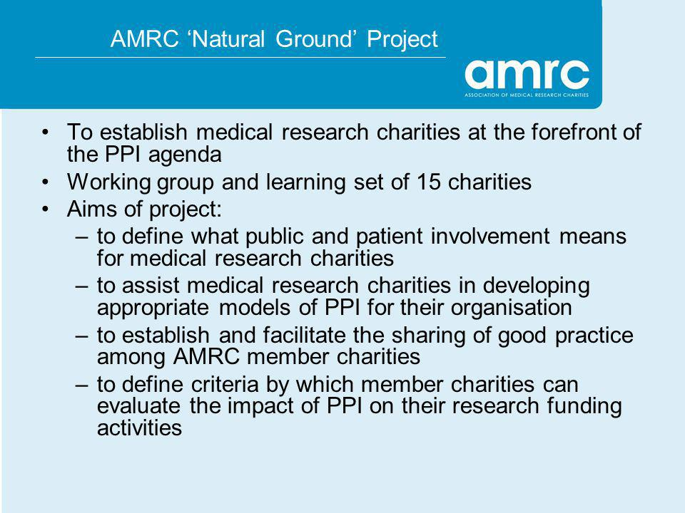 AMRC Natural Ground Project To establish medical research charities at the forefront of the PPI agenda Working group and learning set of 15 charities Aims of project: –to define what public and patient involvement means for medical research charities –to assist medical research charities in developing appropriate models of PPI for their organisation –to establish and facilitate the sharing of good practice among AMRC member charities –to define criteria by which member charities can evaluate the impact of PPI on their research funding activities