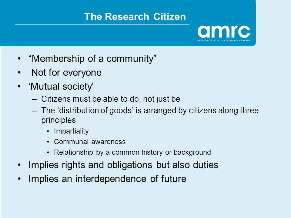 The Research Citizen Membership of a community Not for everyone Mutual society –Citizens must be able to do, not just be –The distribution of goods is