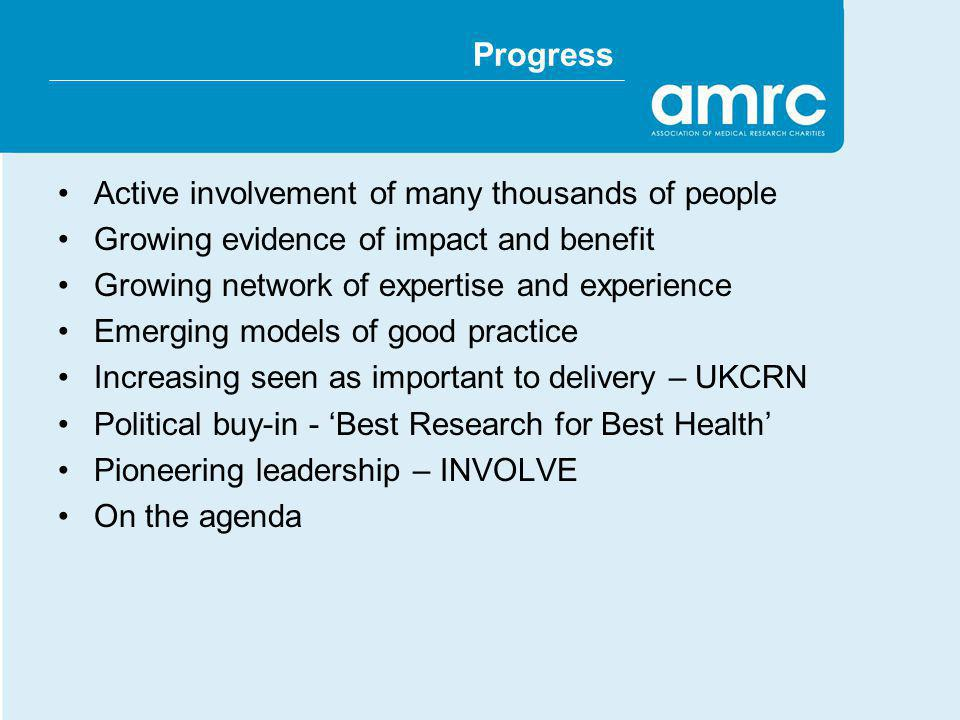 Progress Active involvement of many thousands of people Growing evidence of impact and benefit Growing network of expertise and experience Emerging models of good practice Increasing seen as important to delivery – UKCRN Political buy-in - Best Research for Best Health Pioneering leadership – INVOLVE On the agenda