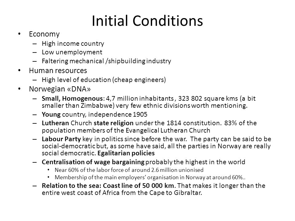 Initial Conditions Economy – High income country – Low unemployment – Faltering mechanical /shipbuilding industry Human resources – High level of education (cheap engineers) Norwegian «DNA» – Small, Homogenous: 4,7 million inhabitants, 323 802 square kms (a bit smaller than Zimbabwe) very few ethnic divisions worth mentioning.