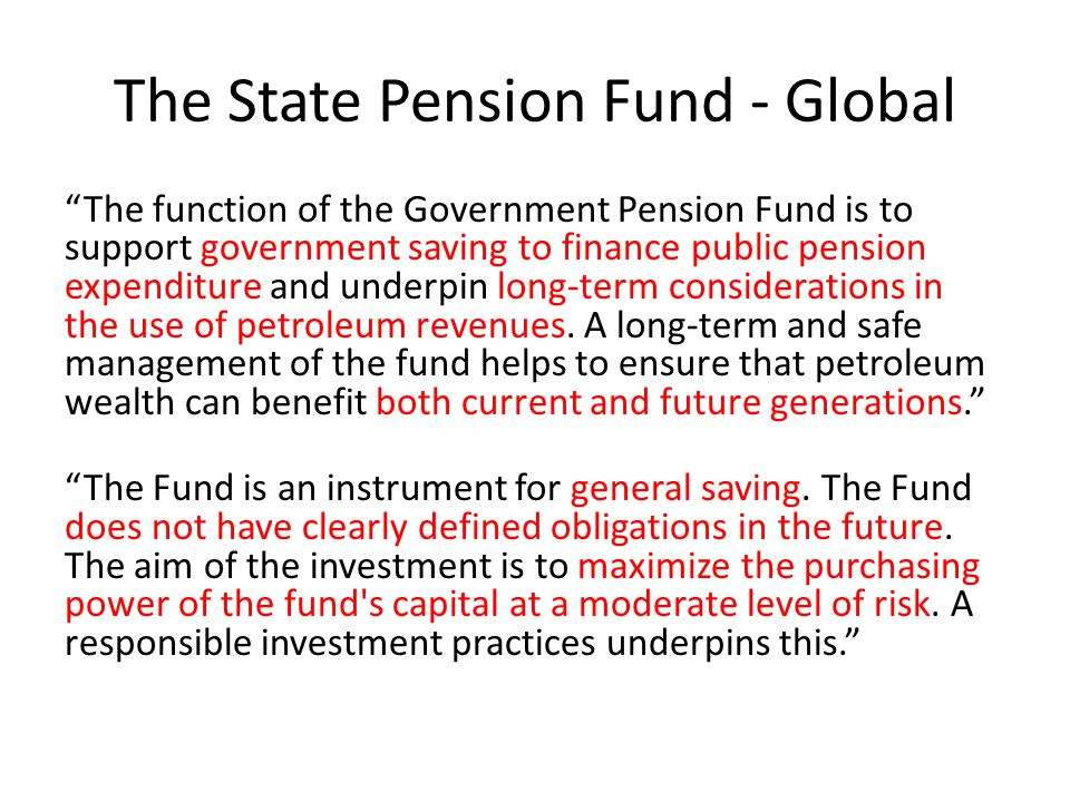 The State Pension Fund - Global The function of the Government Pension Fund is to support government saving to finance public pension expenditure and underpin long-term considerations in the use of petroleum revenues.