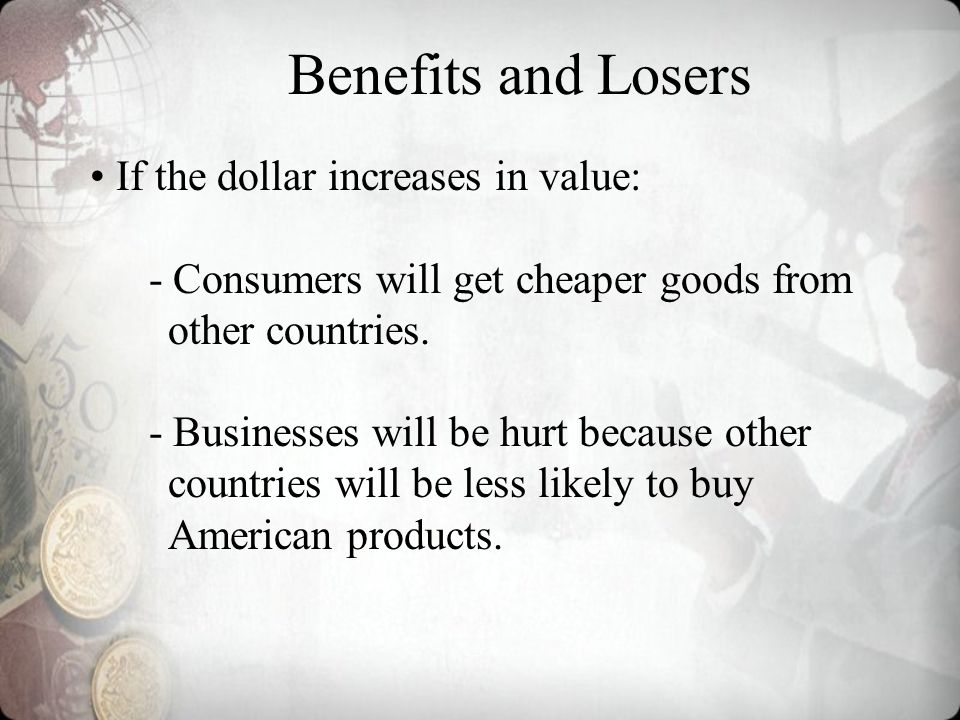 Benefits and Losers If the dollar increases in value: - Consumers will get cheaper goods from other countries.