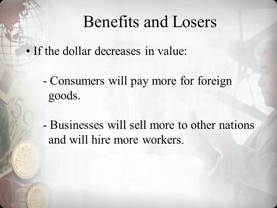 Benefits and Losers If the dollar decreases in value: - Consumers will pay more for foreign goods.