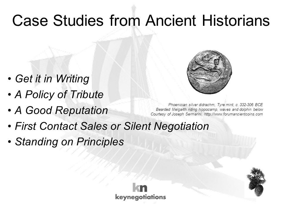 Case Studies from Ancient Historians Get it in Writing A Policy of Tribute A Good Reputation First Contact Sales or Silent Negotiation Standing on Principles Phoenician silver didrachm, Tyre mint, c.