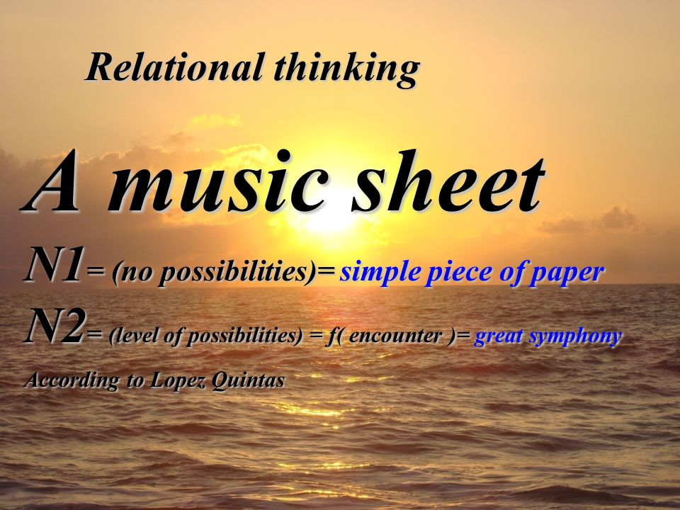 Relational thinking A music sheet N1 = (no possibilities)= simple piece of paper N2 = (level of possibilities) = f( encounter )= great symphony According to Lopez Quintas
