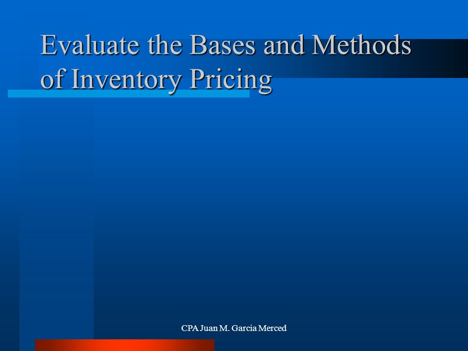 CPA Juan M. Garcia Merced Evaluate the Bases and Methods of Inventory Pricing