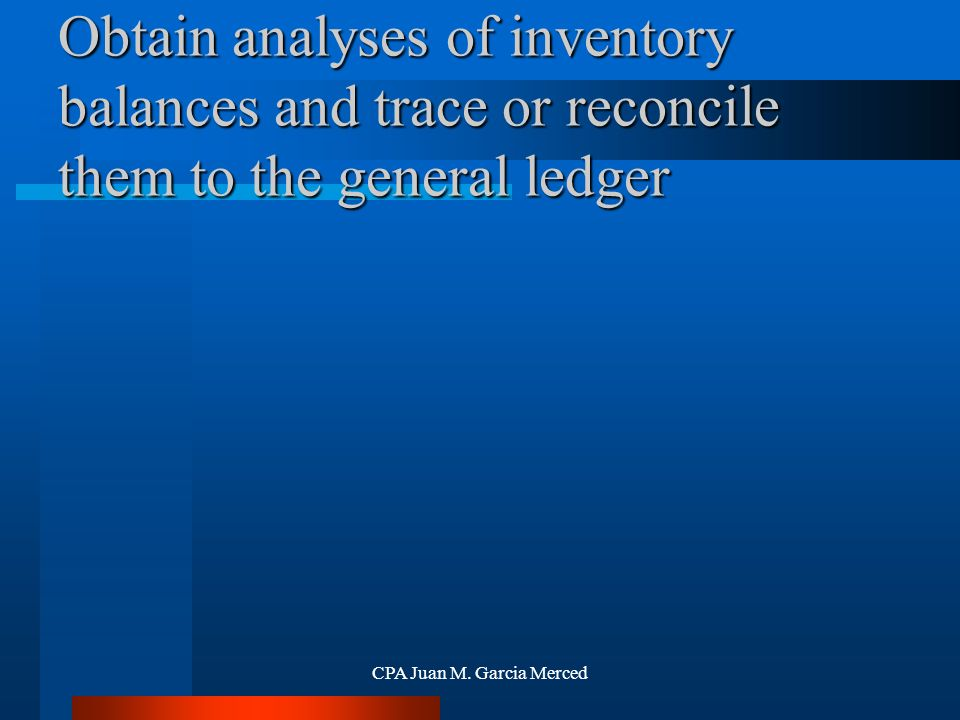 CPA Juan M. Garcia Merced Obtain analyses of inventory balances and trace or reconcile them to the general ledger