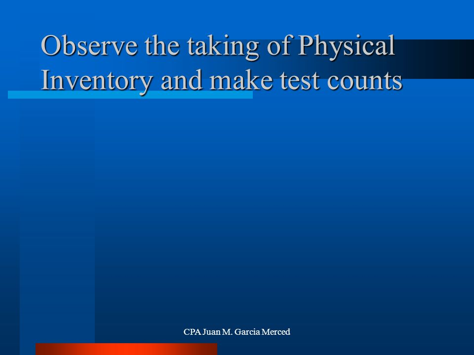 CPA Juan M. Garcia Merced Observe the taking of Physical Inventory and make test counts