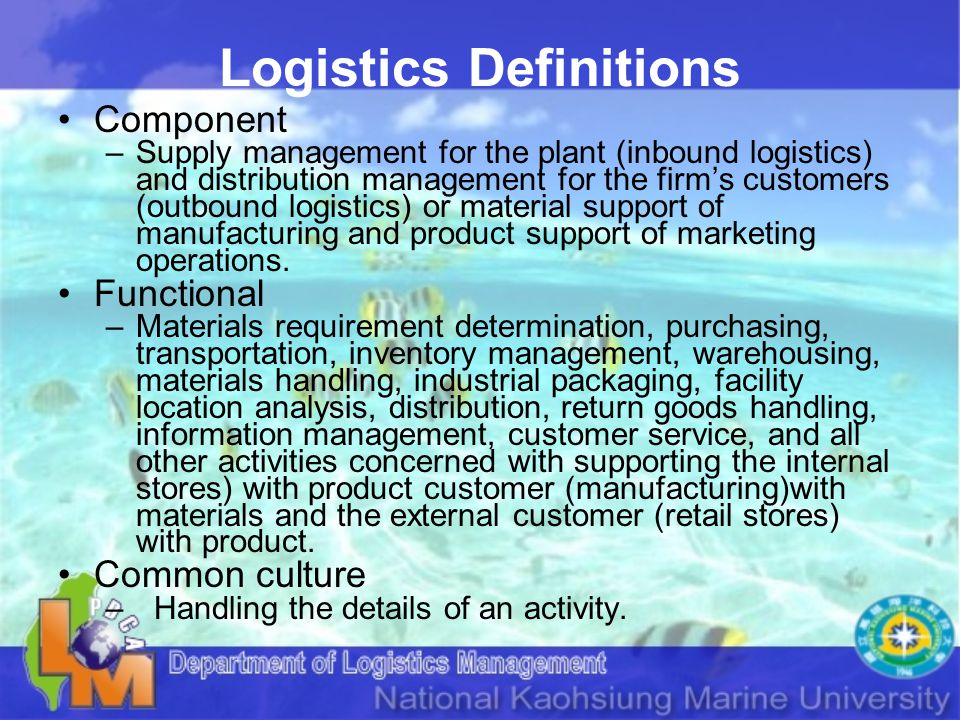Logistics Definitions Component –Supply management for the plant (inbound logistics) and distribution management for the firms customers (outbound logistics) or material support of manufacturing and product support of marketing operations.