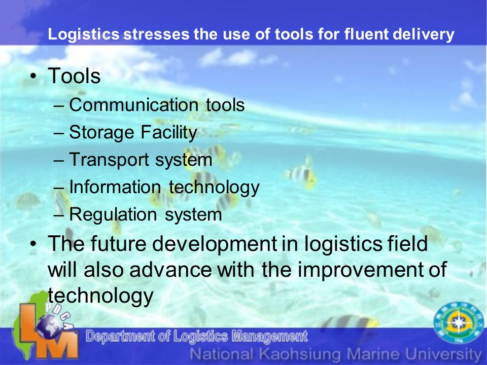 Logistics stresses the use of tools for fluent delivery Tools –Communication tools –Storage Facility –Transport system –Information technology –Regulation system The future development in logistics field will also advance with the improvement of technology