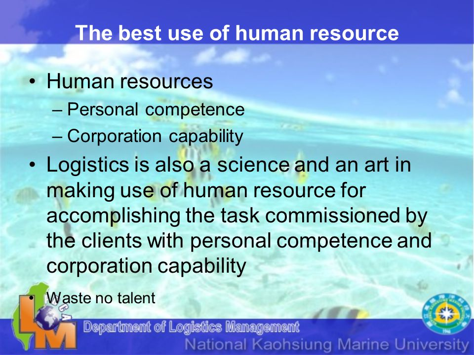 The best use of human resource Human resources –Personal competence –Corporation capability Logistics is also a science and an art in making use of human resource for accomplishing the task commissioned by the clients with personal competence and corporation capability Waste no talent