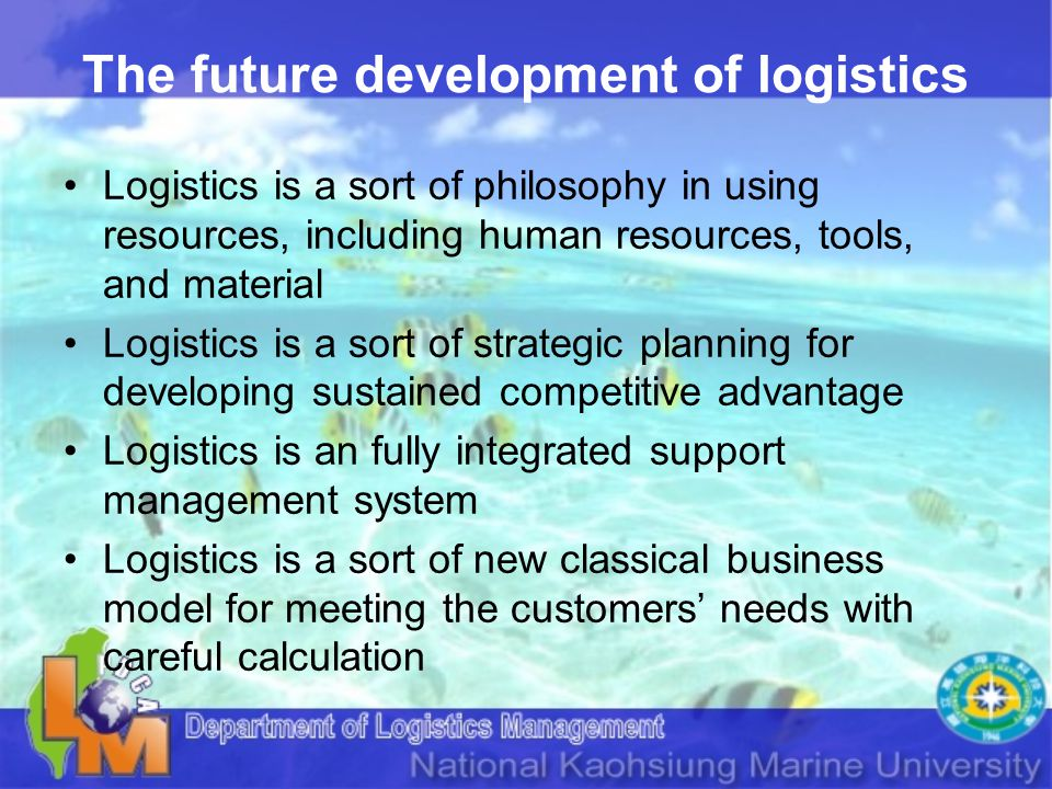 The future development of logistics Logistics is a sort of philosophy in using resources, including human resources, tools, and material Logistics is a sort of strategic planning for developing sustained competitive advantage Logistics is an fully integrated support management system Logistics is a sort of new classical business model for meeting the customers needs with careful calculation