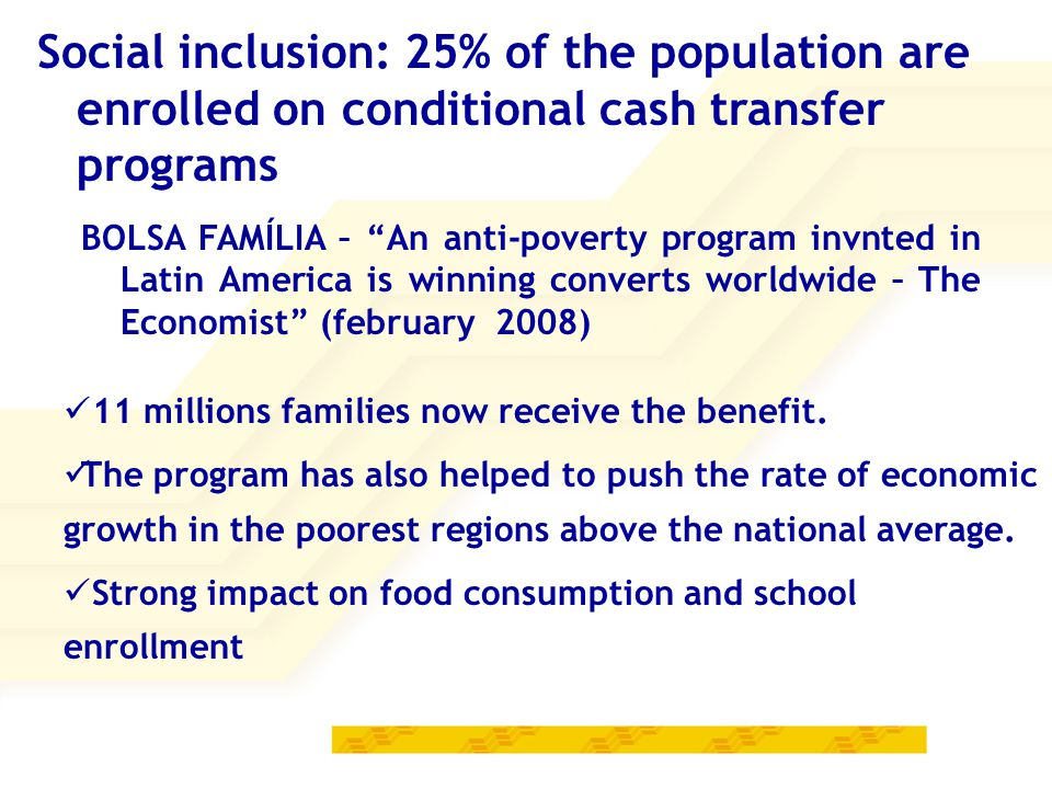 BOLSA FAMÍLIA – An anti-poverty program invnted in Latin America is winning converts worldwide – The Economist (february 2008) 11 millions families now receive the benefit.