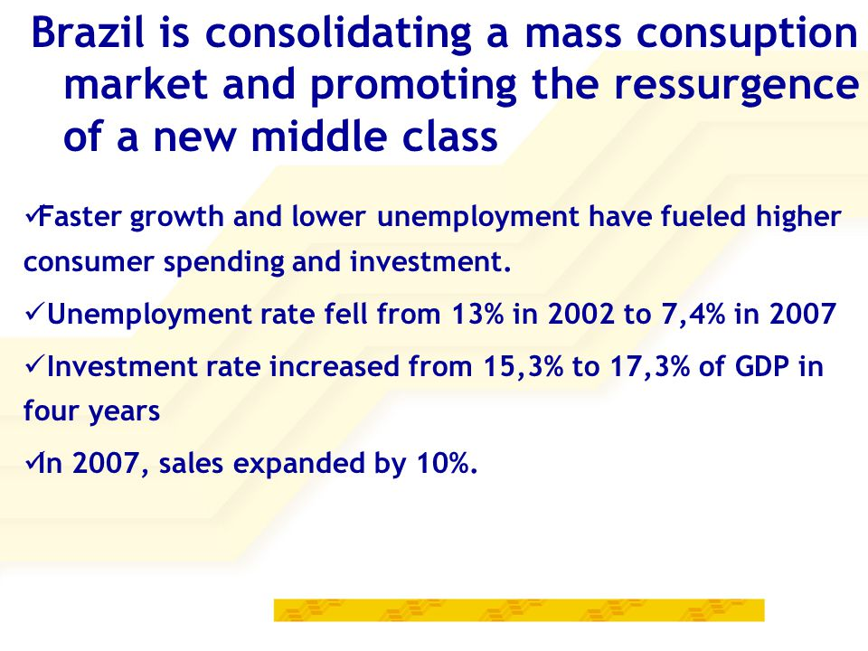 Brazil is consolidating a mass consuption market and promoting the ressurgence of a new middle class Faster growth and lower unemployment have fueled higher consumer spending and investment.