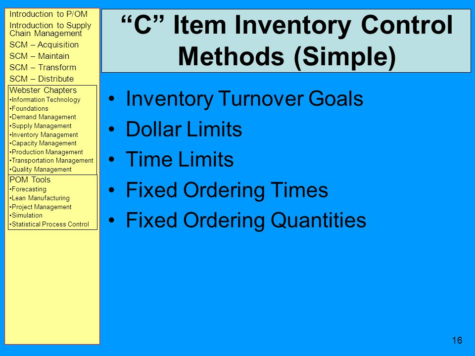 Introduction to P/OM Introduction to Supply Chain Management SCM – Acquisition SCM – Maintain SCM – Transform SCM – Distribute Webster Chapters Information Technology Foundations Demand Management Supply Management Inventory Management Capacity Management Production Management Transportation Management Quality Management POM Tools Forecasting Lean Manufacturing Project Management Simulation Statistical Process Control 15 Prioritizing Inventory Management - ABC Analysis A Items - The Vital Few - 80% of Inventory Value –Require extensive Systems of Inventory Management (MRP, JIT, etc.) B Items % of Inventory Value –Often included in the A Item Control Systems C Items - The Trivial Many - The Rest –Control based on never running out