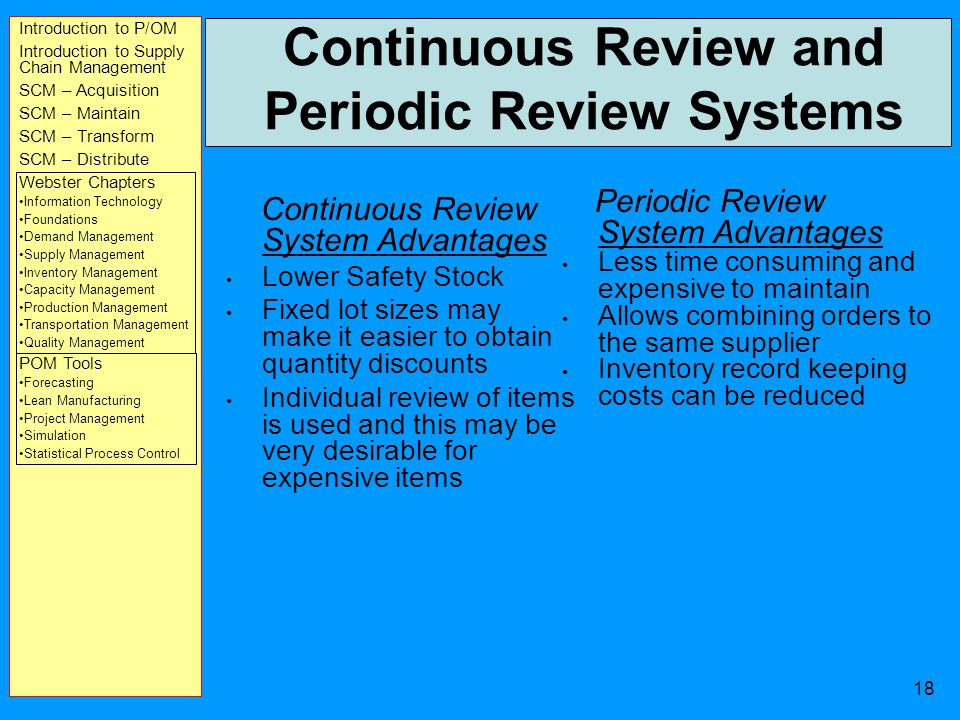 Introduction to P/OM Introduction to Supply Chain Management SCM – Acquisition SCM – Maintain SCM – Transform SCM – Distribute Webster Chapters Information Technology Foundations Demand Management Supply Management Inventory Management Capacity Management Production Management Transportation Management Quality Management POM Tools Forecasting Lean Manufacturing Project Management Simulation Statistical Process Control 17 Types of Inventory Control Systems Continuous review systems (each time a withdrawal is made from inventory, the remaining quantity of the item is reviewed to determine whether an order should be placed) Periodic review systems (the inventory of an item is reviewed at fixed time intervals, and an order Is placed for the appropriate amount)