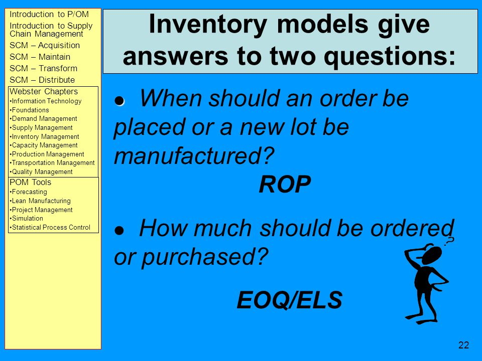 Introduction to P/OM Introduction to Supply Chain Management SCM – Acquisition SCM – Maintain SCM – Transform SCM – Distribute Webster Chapters Information Technology Foundations Demand Management Supply Management Inventory Management Capacity Management Production Management Transportation Management Quality Management POM Tools Forecasting Lean Manufacturing Project Management Simulation Statistical Process Control 21 Inventory Costs Ordering cost: cost incurred each time an order is placed with a supplier or production is ordered with its own shop.