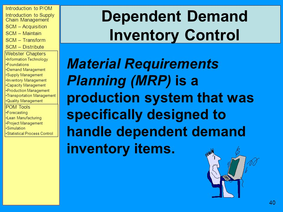 Introduction to P/OM Introduction to Supply Chain Management SCM – Acquisition SCM – Maintain SCM – Transform SCM – Distribute Webster Chapters Information Technology Foundations Demand Management Supply Management Inventory Management Capacity Management Production Management Transportation Management Quality Management POM Tools Forecasting Lean Manufacturing Project Management Simulation Statistical Process Control 39 HOMEWORK Read Webster, Chapters 6 & 7 Problems DUE Tue, 4/15 in class –P.