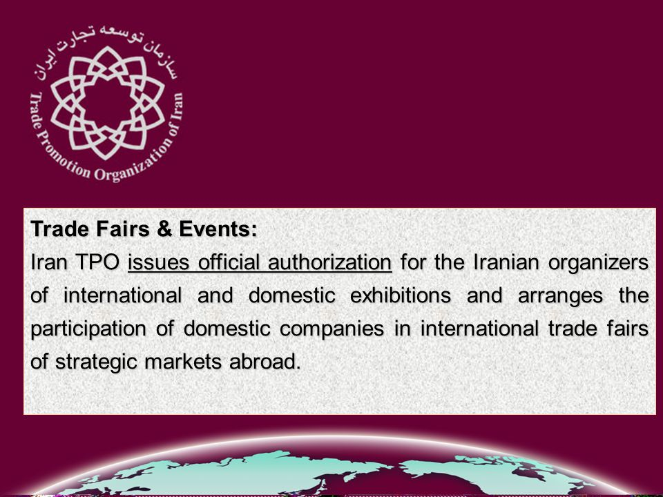 Trade Fairs & Events: Iran TPO issues official authorization for the Iranian organizers of international and domestic exhibitions and arranges the participation of domestic companies in international trade fairs of strategic markets abroad.