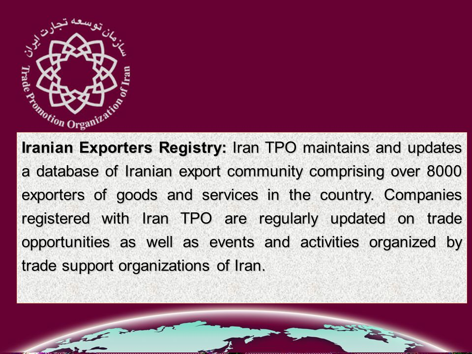 Iranian Exporters Registry: Iran TPO maintains and updates a database of Iranian export community comprising over 8000 exporters of goods and services in the country.