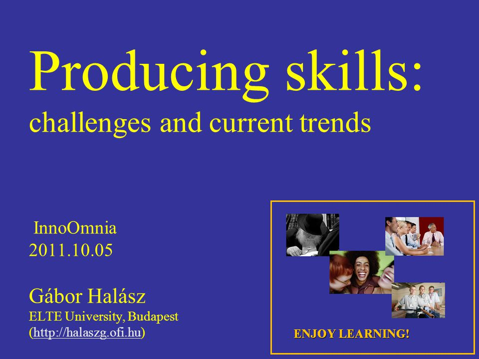 Producing skills: challenges and current trends InnoOmnia 2011.10.05 Gábor Halász ELTE University, Budapest (http://halaszg.ofi.hu)http://halaszg.ofi.hu