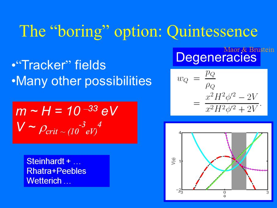 The boring option: Quintessence Tracker fields Many other possibilities Degeneracies m ~ H = 10 – 33 eV V ~ crit ~ (10 -3 eV) 4 Steinhardt + … Rhatra+Peebles Wetterich … Maor & Brustein