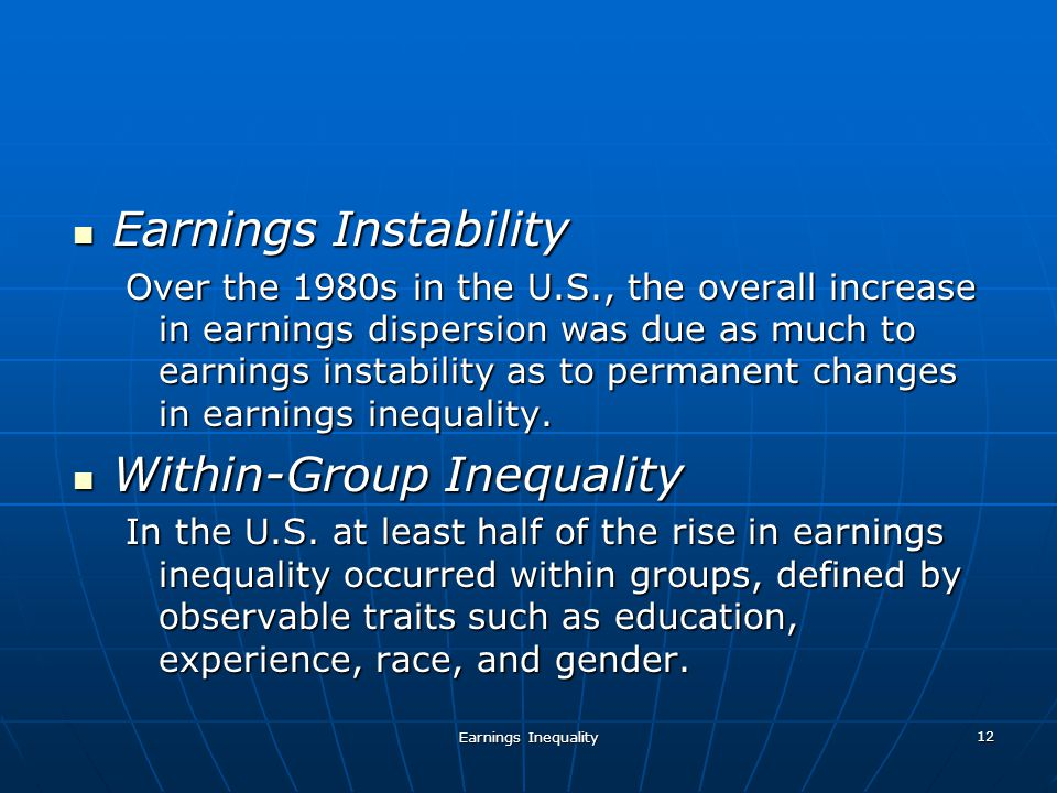 Earnings Inequality 12 Earnings Instability Earnings Instability Over the 1980s in the U.S., the overall increase in earnings dispersion was due as much to earnings instability as to permanent changes in earnings inequality.