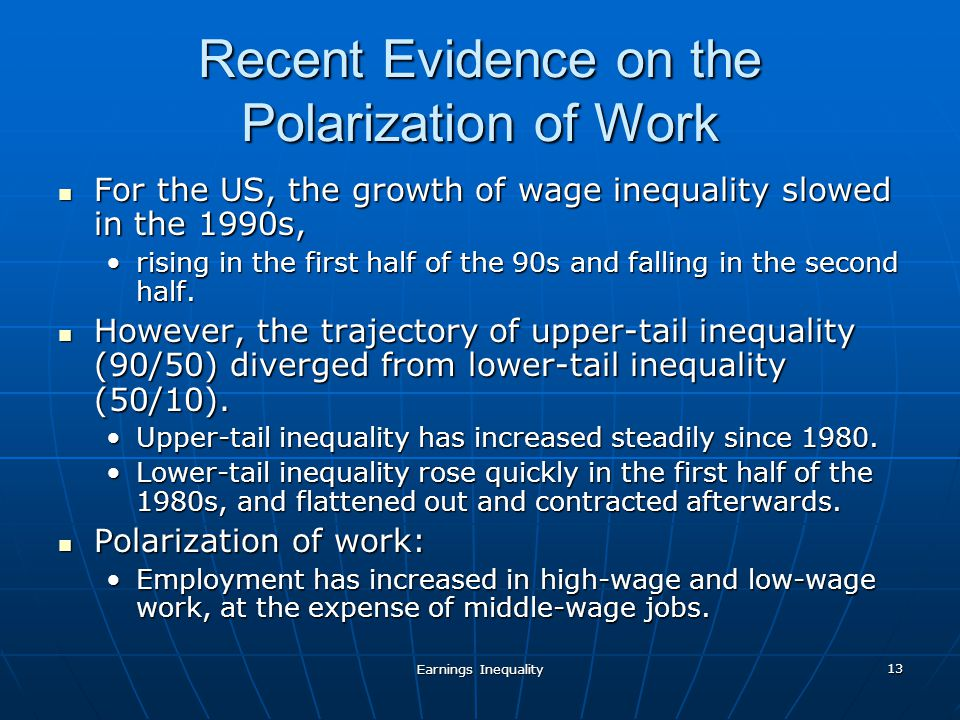 Earnings Inequality 13 Recent Evidence on the Polarization of Work For the US, the growth of wage inequality slowed in the 1990s, For the US, the growth of wage inequality slowed in the 1990s, rising in the first half of the 90s and falling in the second half.rising in the first half of the 90s and falling in the second half.