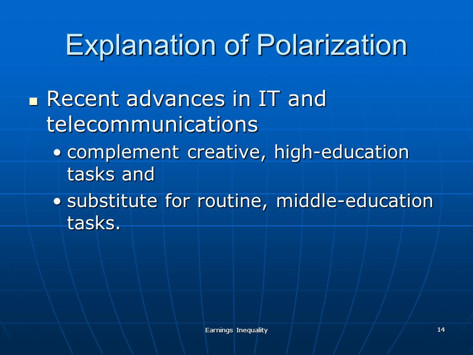 Earnings Inequality 14 Explanation of Polarization Recent advances in IT and telecommunications Recent advances in IT and telecommunications complement creative, high-education tasks andcomplement creative, high-education tasks and substitute for routine, middle-education tasks.substitute for routine, middle-education tasks.