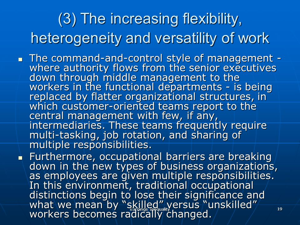 Earnings Inequality 19 (3) The increasing flexibility, heterogeneity and versatility of work The command-and-control style of management - where authority flows from the senior executives down through middle management to the workers in the functional departments - is being replaced by flatter organizational structures, in which customer-oriented teams report to the central management with few, if any, intermediaries.