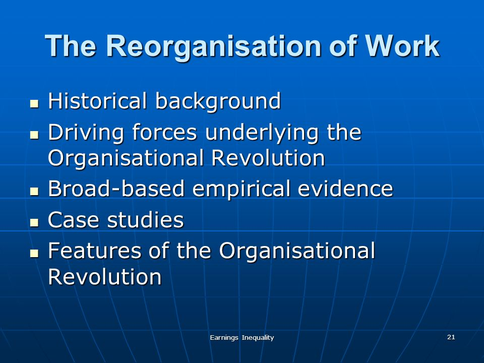 Earnings Inequality 21 The Reorganisation of Work Historical background Historical background Driving forces underlying the Organisational Revolution Driving forces underlying the Organisational Revolution Broad-based empirical evidence Broad-based empirical evidence Case studies Case studies Features of the Organisational Revolution Features of the Organisational Revolution